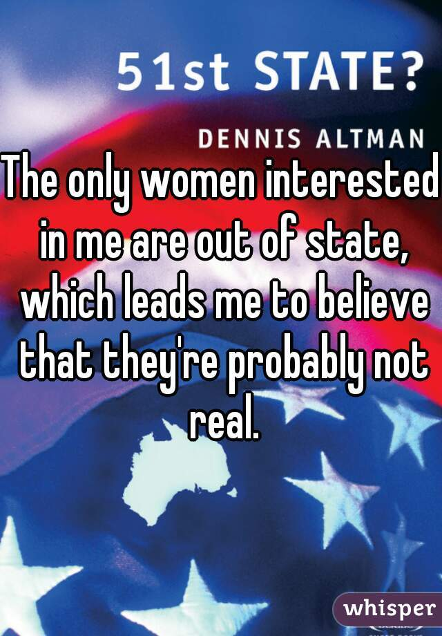 The only women interested in me are out of state, which leads me to believe that they're probably not real.