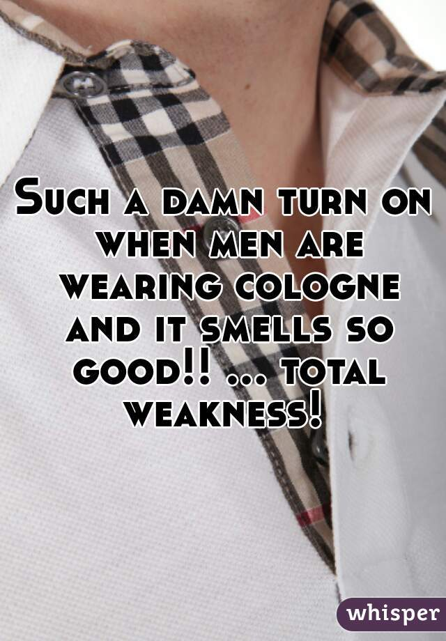 Such a damn turn on when men are wearing cologne and it smells so good!! ... total weakness!
