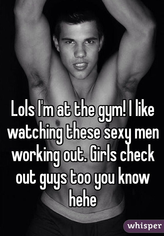 Lols I'm at the gym! I like watching these sexy men working out. Girls check out guys too you know hehe