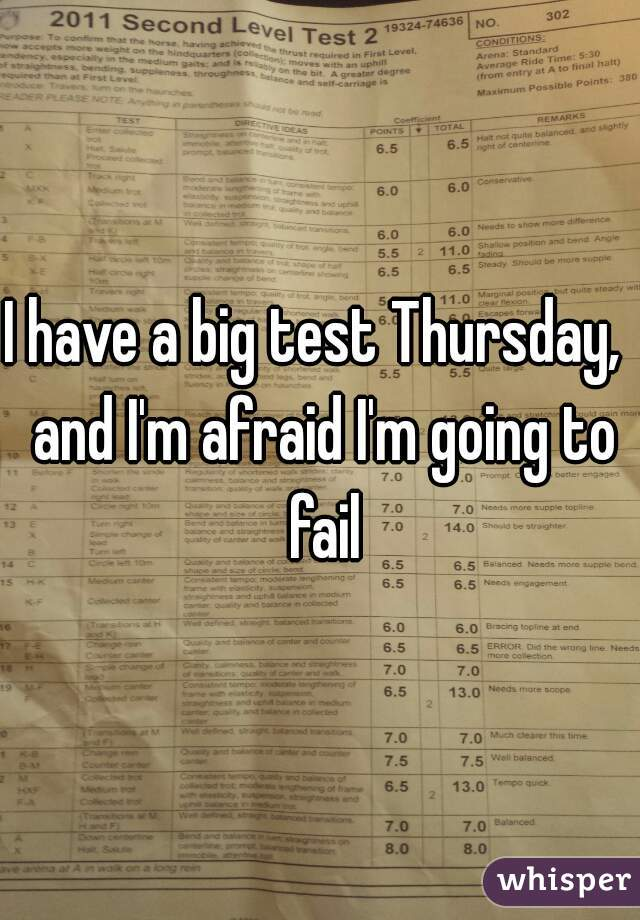 I have a big test Thursday,  and I'm afraid I'm going to fail