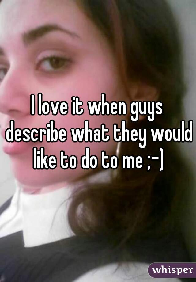 I love it when guys describe what they would like to do to me ;-)