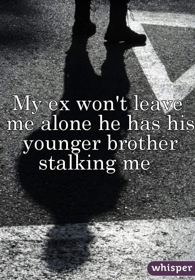 My ex won't leave me alone he has his younger brother stalking me