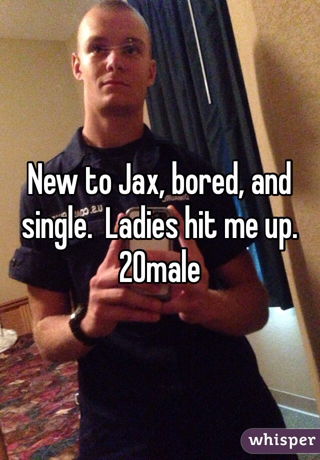 New to Jax, bored, and single.  Ladies hit me up.  20male
