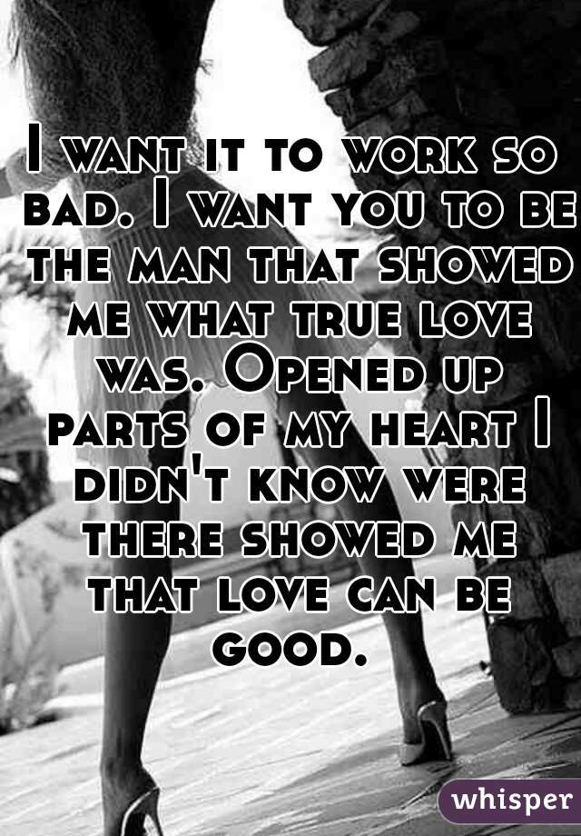 I want it to work so bad. I want you to be the man that showed me what true love was. Opened up parts of my heart I didn't know were there showed me that love can be good.
