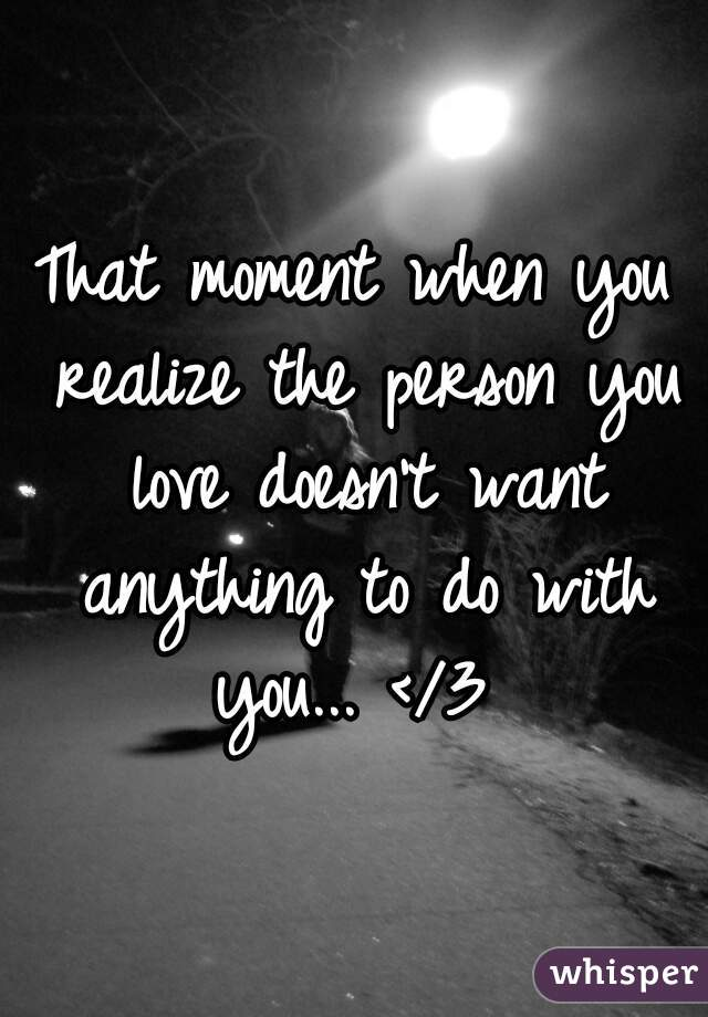 That moment when you realize the person you love doesn't want anything to do with you... </3