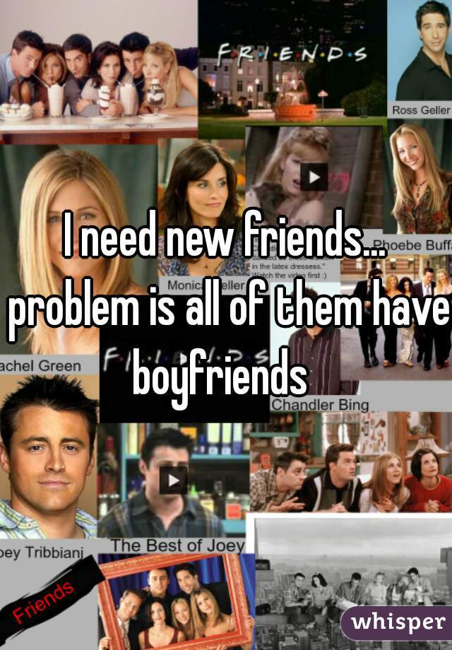 I need new friends... problem is all of them have boyfriends