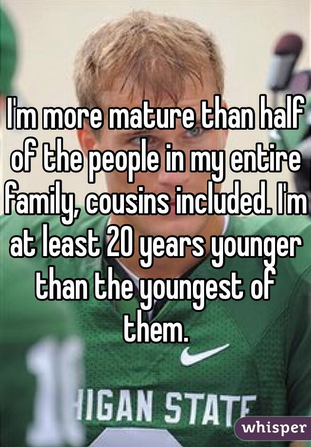 I'm more mature than half of the people in my entire family, cousins included. I'm at least 20 years younger than the youngest of them.