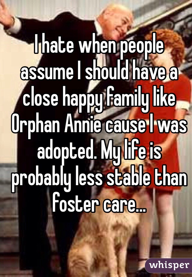 I hate when people assume I should have a close happy family like Orphan Annie cause I was adopted. My life is probably less stable than foster care...