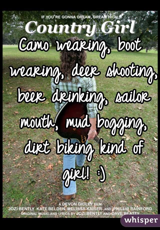 Camo wearing, boot wearing, deer shooting, beer drinking, sailor mouth, mud bogging, dirt biking kind of girl! :)
