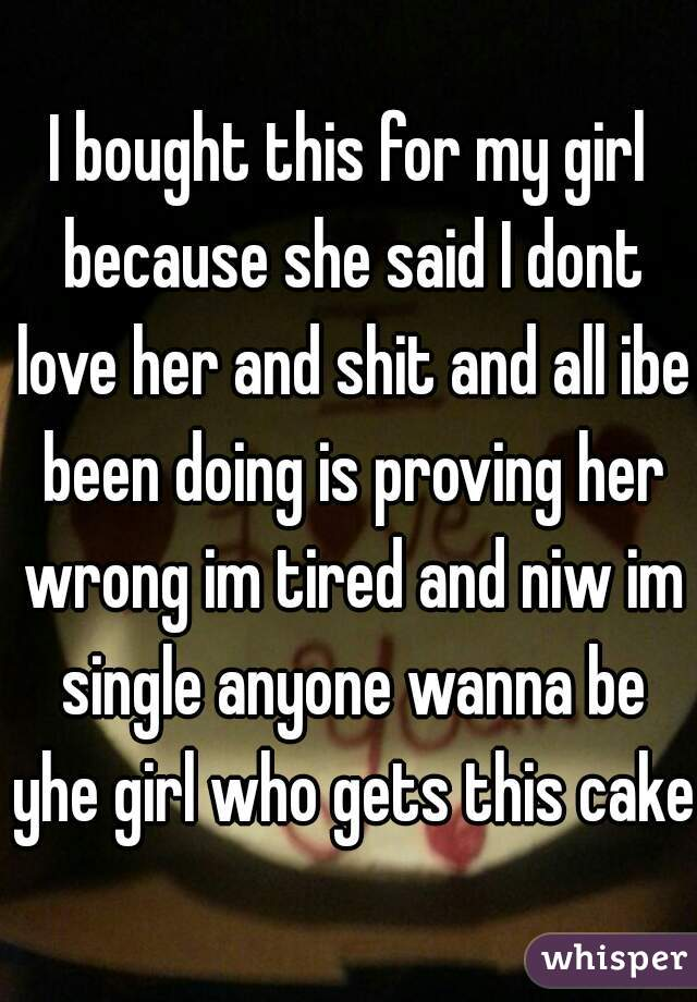 I bought this for my girl because she said I dont love her and shit and all ibe been doing is proving her wrong im tired and niw im single anyone wanna be yhe girl who gets this cake