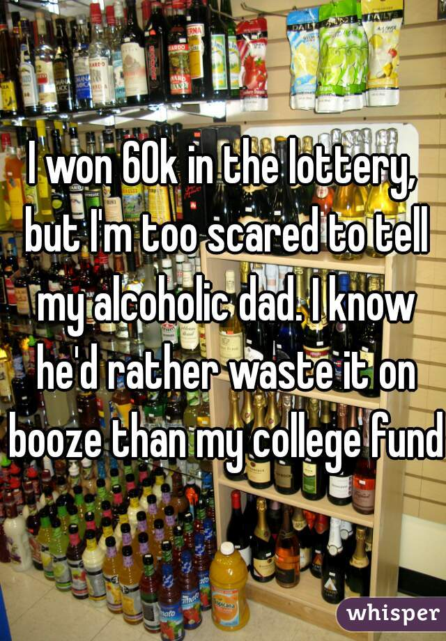 I won 60k in the lottery, but I'm too scared to tell my alcoholic dad. I know he'd rather waste it on booze than my college fund