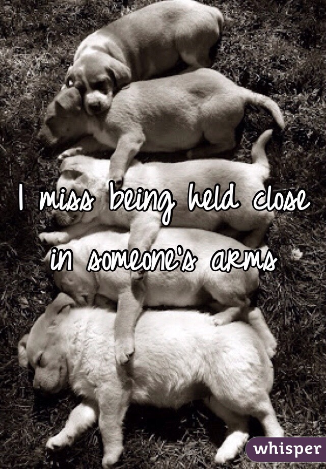 I miss being held close in someone's arms