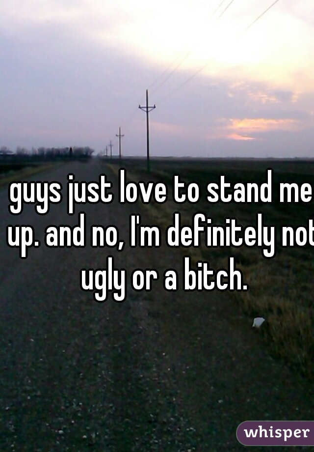 guys just love to stand me up. and no, I'm definitely not ugly or a bitch.