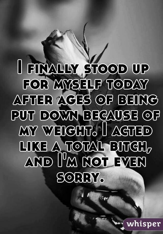 I finally stood up for myself today after ages of being put down because of my weight. I acted like a total bitch, and I'm not even sorry.