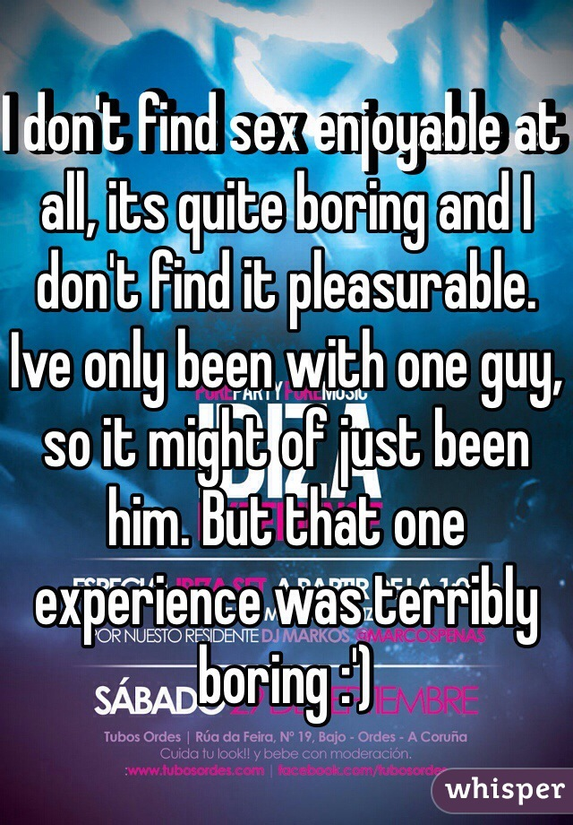 I don't find sex enjoyable at all, its quite boring and I don't find it pleasurable. Ive only been with one guy, so it might of just been him. But that one experience was terribly boring :')
