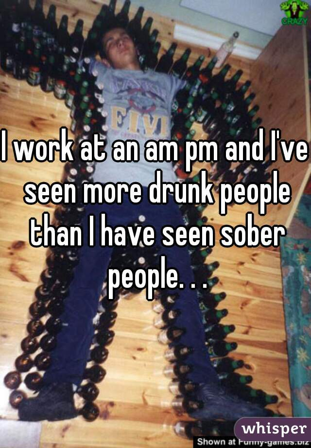 I work at an am pm and I've seen more drunk people than I have seen sober people. . .
