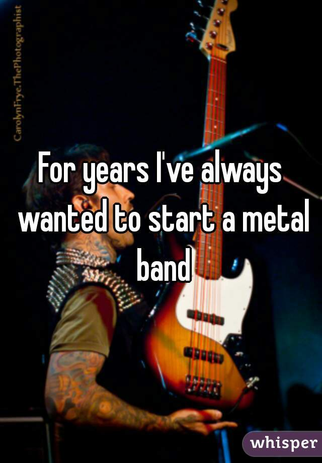 For years I've always wanted to start a metal band