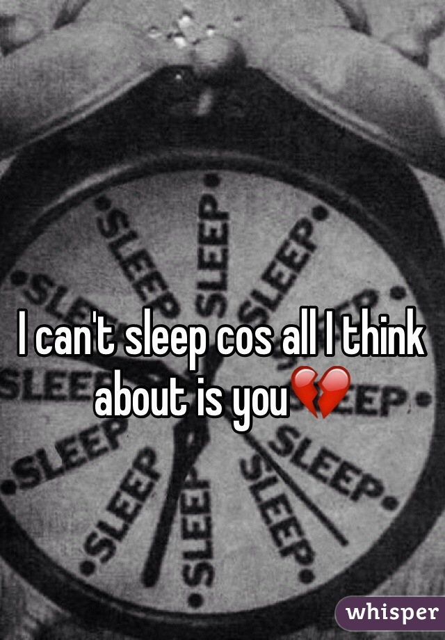I can't sleep cos all I think about is you💔