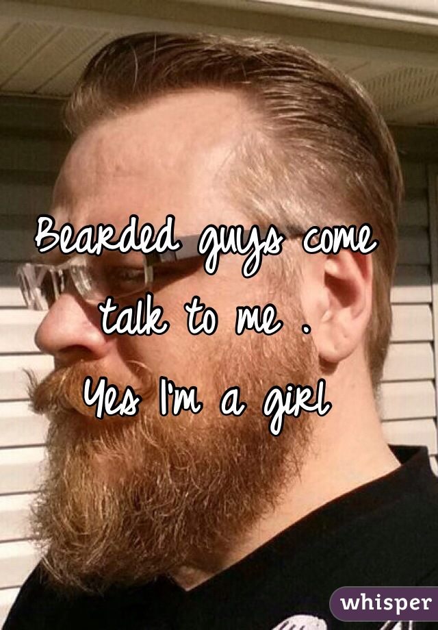 Bearded guys come talk to me . Yes I'm a girl