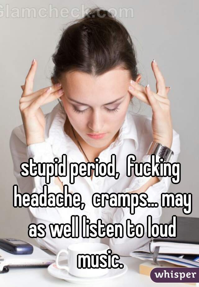 stupid period,  fucking headache,  cramps... may as well listen to loud music.