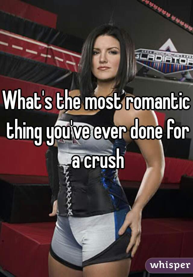 What's the most romantic thing you've ever done for a crush