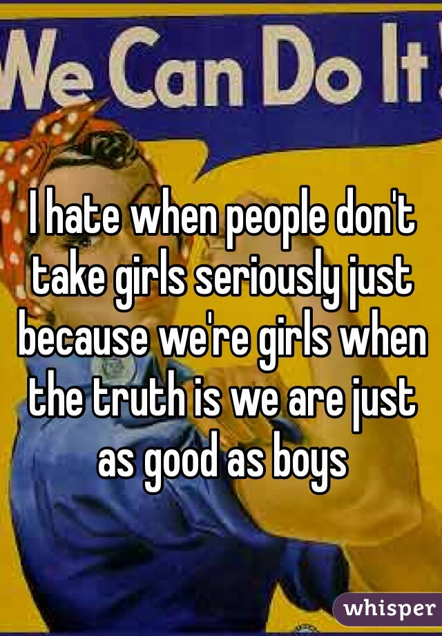 I hate when people don't take girls seriously just because we're girls when the truth is we are just as good as boys
