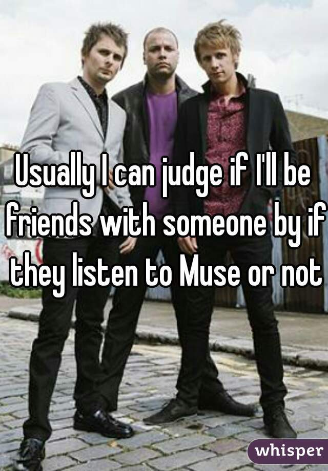 Usually I can judge if I'll be friends with someone by if they listen to Muse or not
