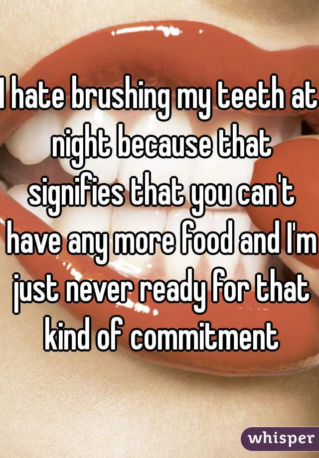 I hate brushing my teeth at night because that signifies that you can't have any more food and I'm just never ready for that kind of commitment
