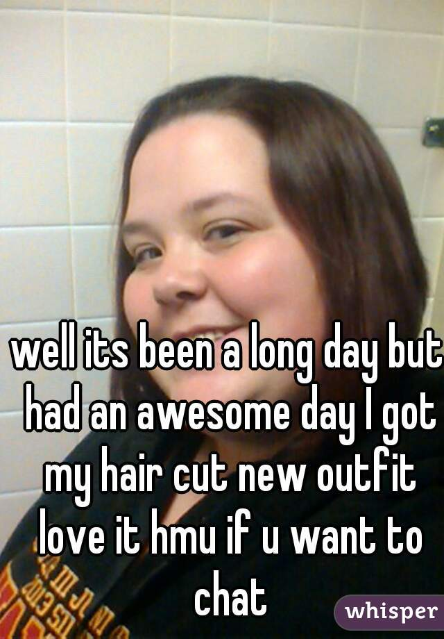 well its been a long day but had an awesome day I got my hair cut new outfit love it hmu if u want to chat