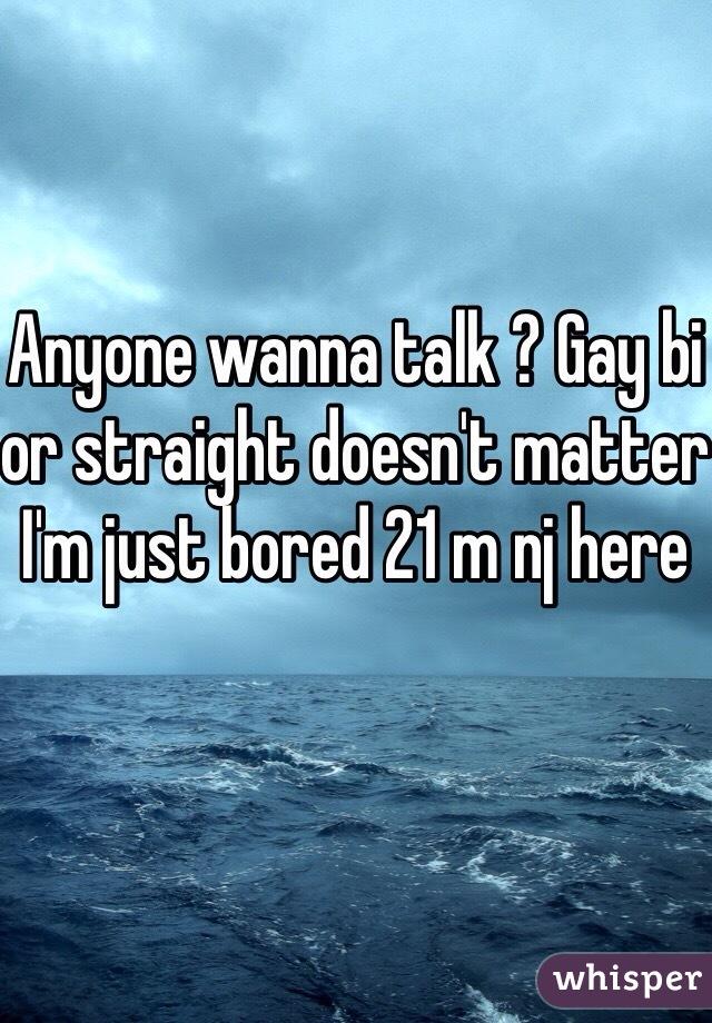 Anyone wanna talk ? Gay bi or straight doesn't matter I'm just bored 21 m nj here