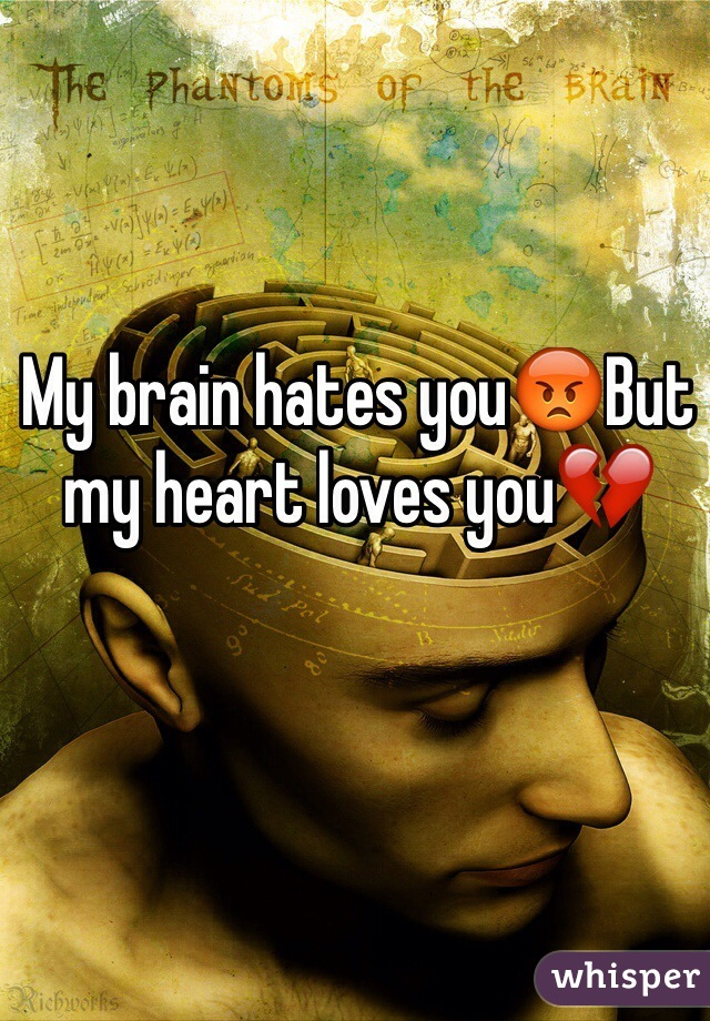 My brain hates you😡But my heart loves you💔