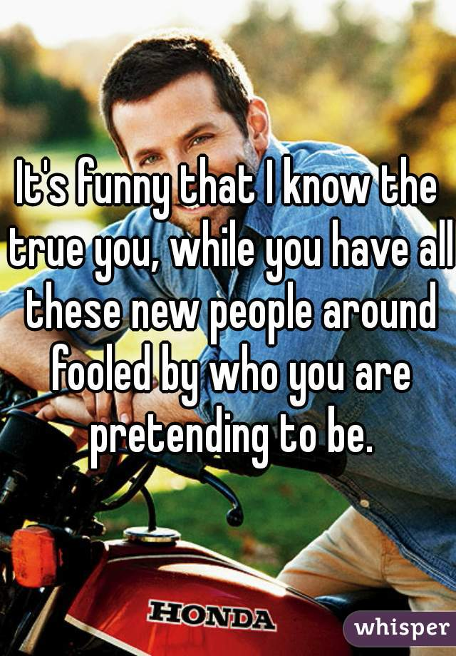 It's funny that I know the true you, while you have all these new people around fooled by who you are pretending to be.