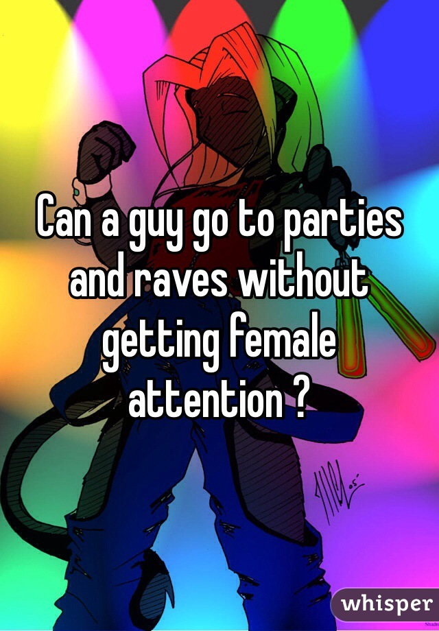 Can a guy go to parties and raves without getting female attention ?