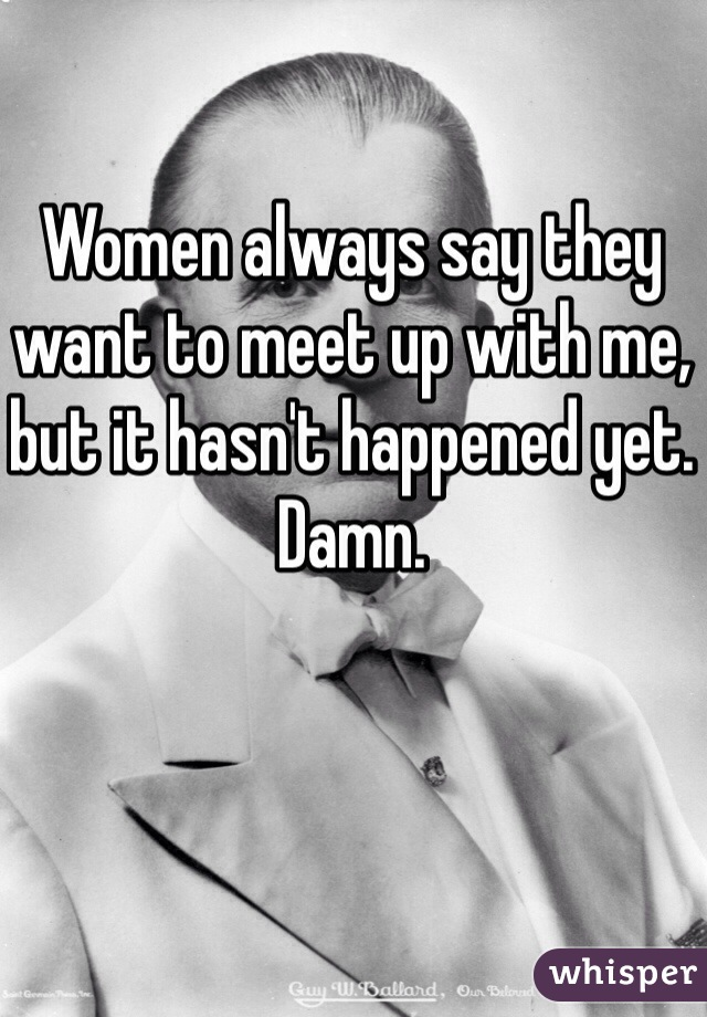 Women always say they want to meet up with me, but it hasn't happened yet. Damn.