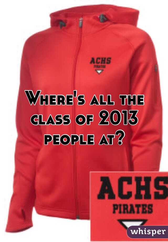 Where's all the class of 2013 people at?
