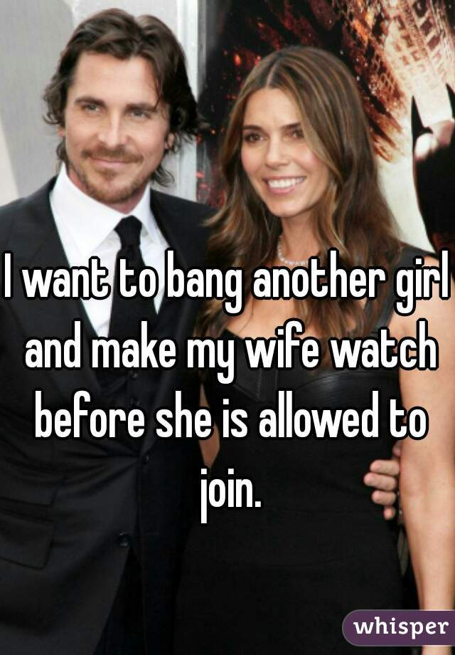 I want to bang another girl and make my wife watch before she is allowed to join.