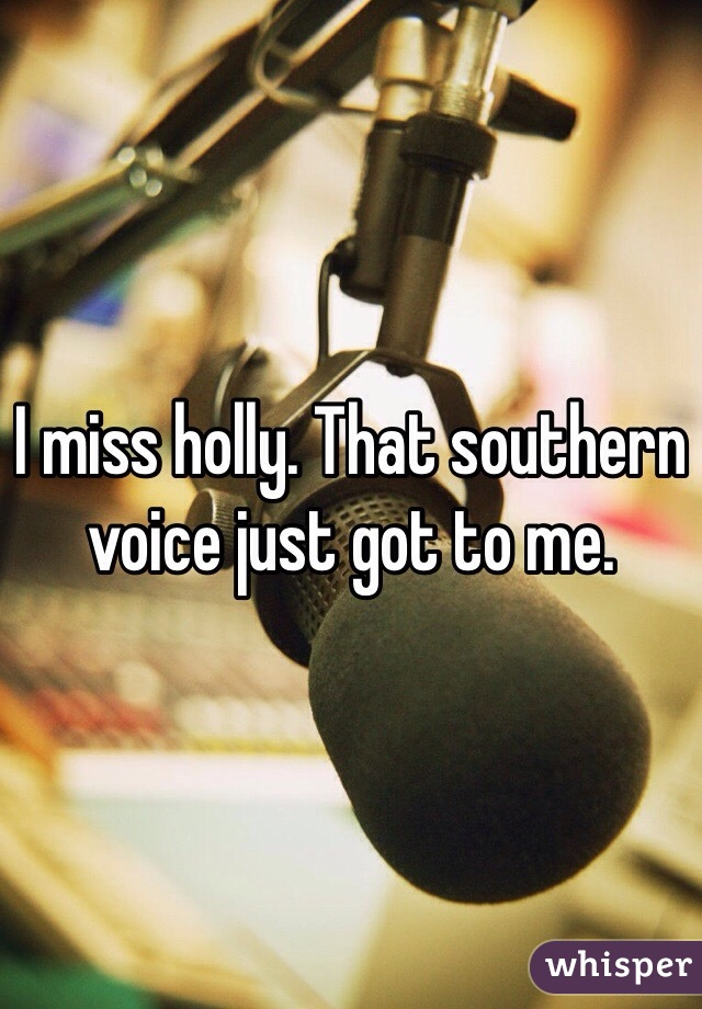 I miss holly. That southern voice just got to me.