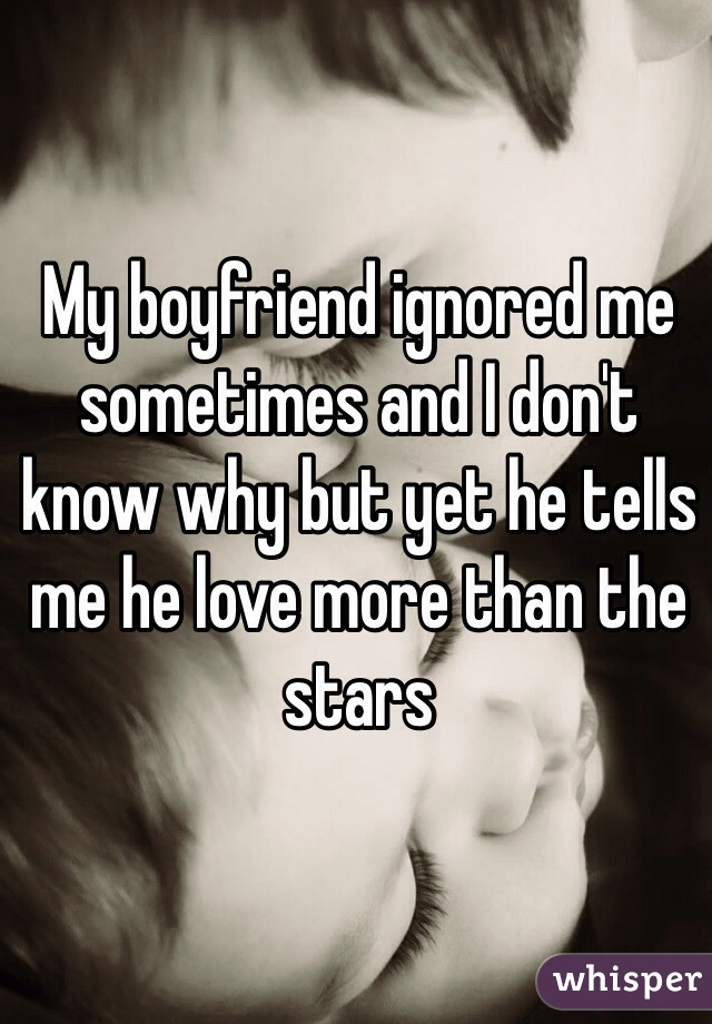 My boyfriend ignored me sometimes and I don't know why but yet he tells me he love more than the stars