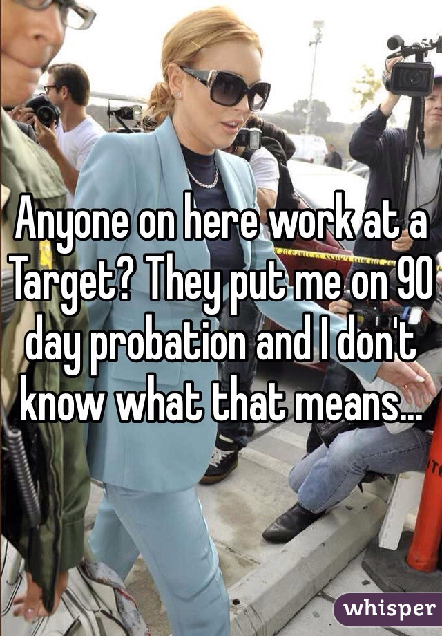 Anyone on here work at a Target? They put me on 90 day probation and I don't know what that means...