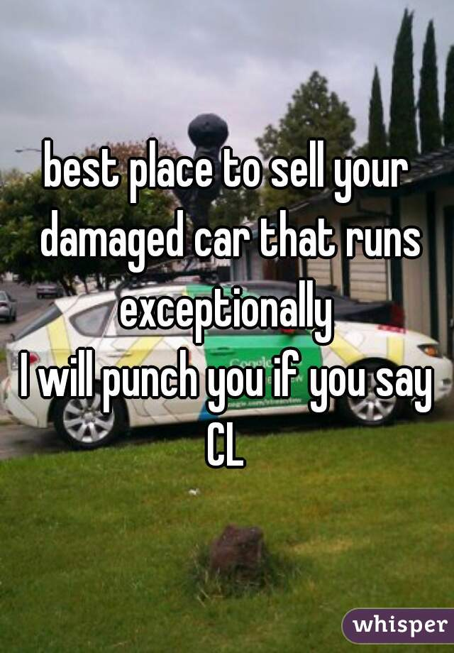 best place to sell your damaged car that runs exceptionally   I will punch you if you say CL