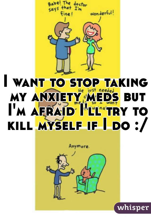 I want to stop taking my anxiety meds but I'm afraid I'll try to kill myself if I do :/