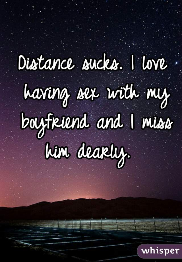 Distance sucks. I love having sex with my boyfriend and I miss him dearly.