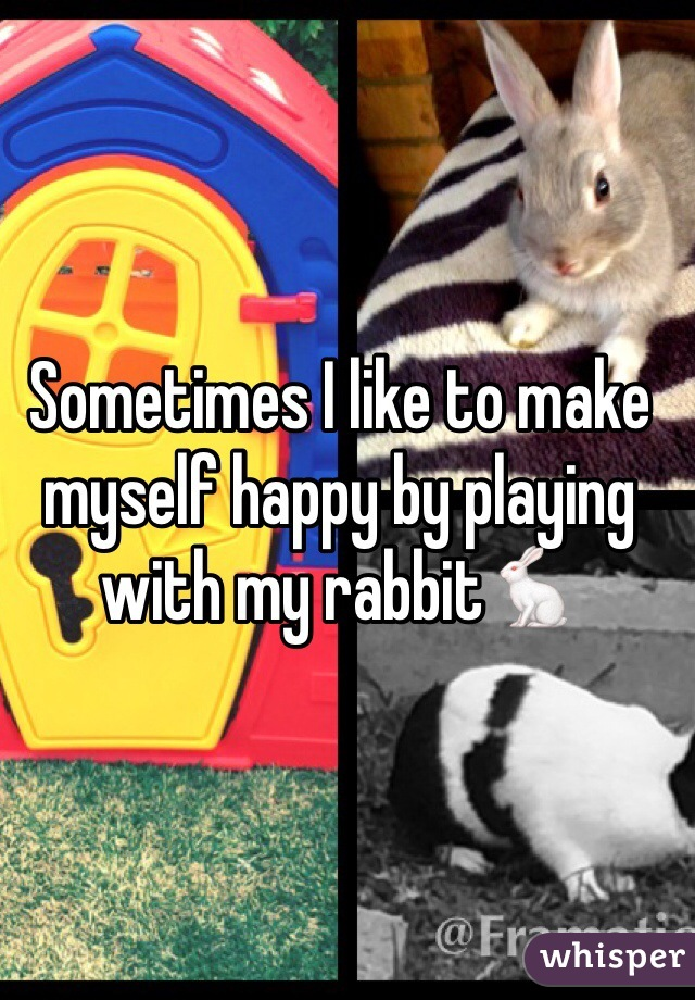 Sometimes I like to make myself happy by playing with my rabbit🐇