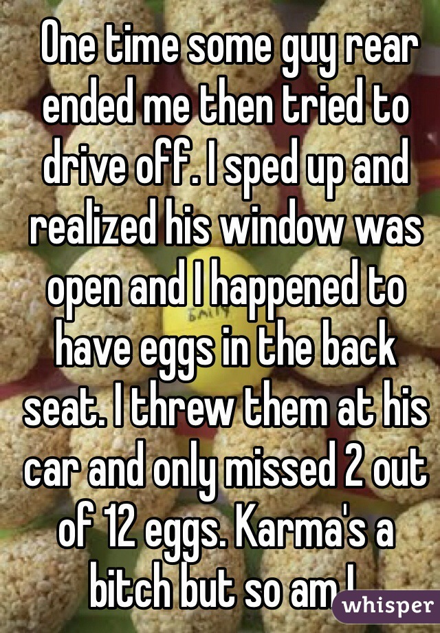 One time some guy rear ended me then tried to drive off. I sped up and realized his window was open and I happened to have eggs in the back seat. I threw them at his car and only missed 2 out of 12 eggs. Karma's a bitch but so am I.