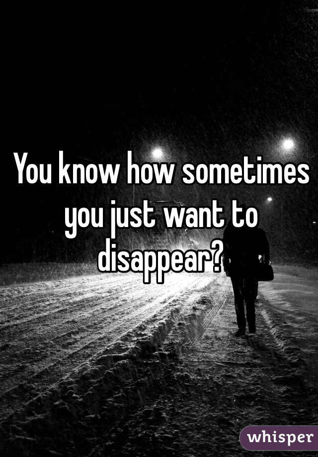 You know how sometimes you just want to  disappear?