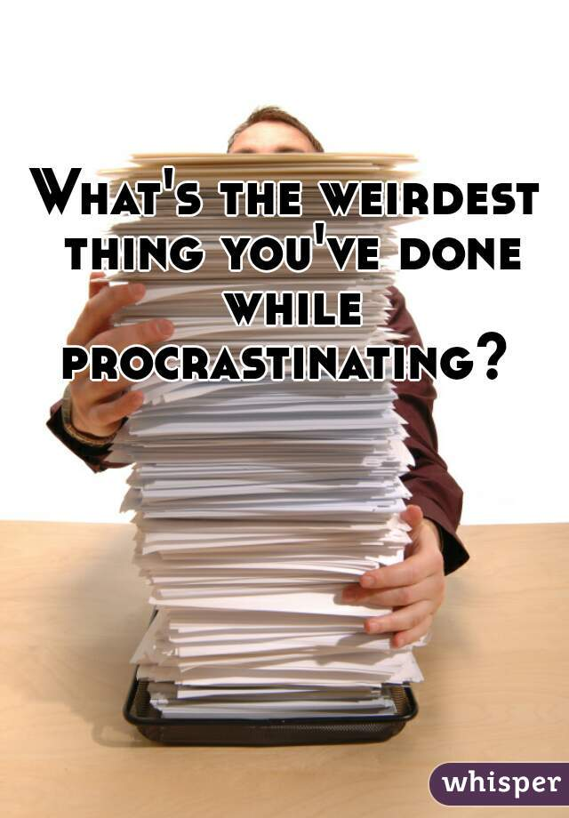 What's the weirdest thing you've done while procrastinating?