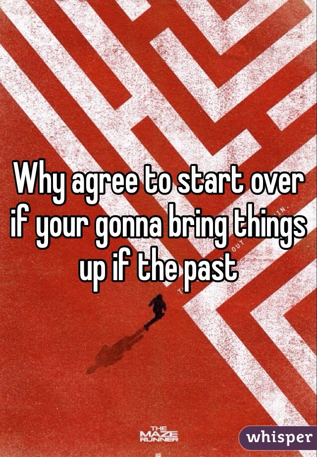 Why agree to start over if your gonna bring things up if the past
