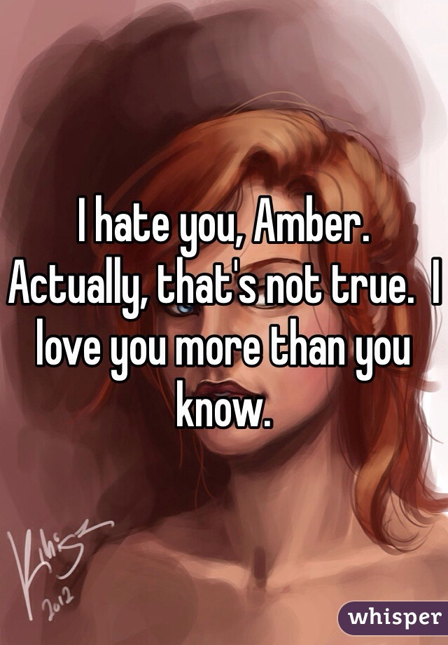 I hate you, Amber.  Actually, that's not true.  I love you more than you know.