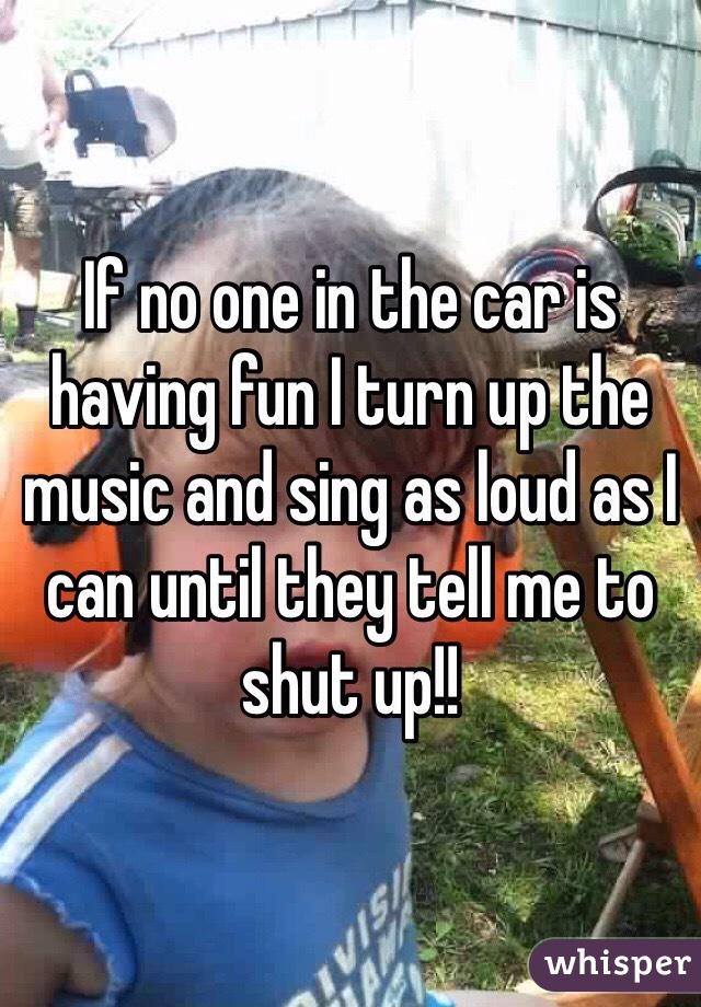 If no one in the car is having fun I turn up the music and sing as loud as I can until they tell me to shut up!!