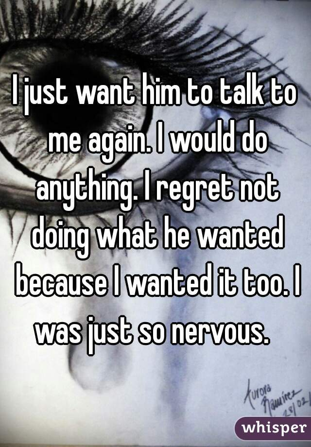 I just want him to talk to me again. I would do anything. I regret not doing what he wanted because I wanted it too. I was just so nervous.